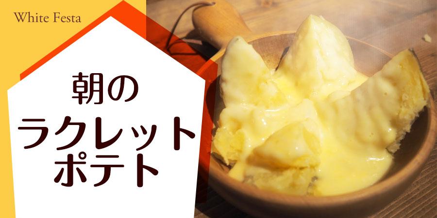 【ホワイトフェスタ】朝のラクレットポテト